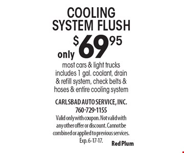 Cooling system flush only $69.95. Most cars & light trucks. Includes 1 gal. coolant, drain & refill system, check belts & hoses & entire cooling system. Valid only with coupon. Not valid with any other offer or discount. Cannot be combined or applied to previous services. Exp. 6-17-17.