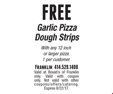 FREE Garlic Pizza Dough Strips with any 12 inch or larger pizza. 1 per customer. Valid at Rosati's of Franklin only. Valid with coupon only. Not valid with other coupons/offers/catering. Expires 9/22/17.