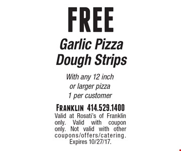 FREE Garlic Pizza Dough Strips With any 12 inch or larger pizza1 per customer. Valid at Rosati's of Franklin only. Valid with coupon only. Not valid with other coupons/offers/catering. Expires 10/27/17.