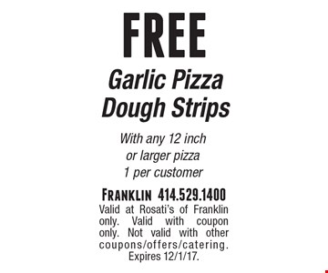 FREE Garlic Pizza Dough Strips With any 12 inch or larger pizza. 1 per customer. Valid at Rosati's of Franklin only. Valid with coupon only. Not valid with other coupons/offers/catering. Expires 12/1/17.