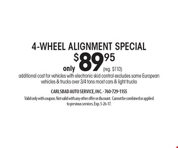 only $89.95 4-wheel alignment special additional cost for vehicles with electronic skid control excludes some Europeanvehicles & trucks over 3/4 tons most cars & light trucks. Valid only with coupon. Not valid with any other offer or discount.Cannot be combined or appliedto previous services. Exp. 5-26-17.