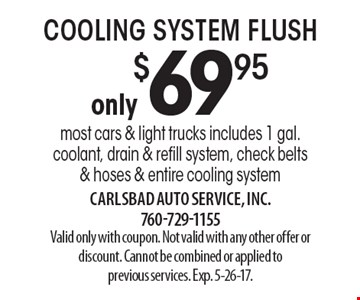 only $69.95 cooling system flush most cars & light trucks includes 1 gal. coolant, drain & refill system, check belts& hoses & entire cooling system. Valid only with coupon. Not valid with any other offer or discount. Cannot be combined or applied toprevious services. Exp. 5-26-17.