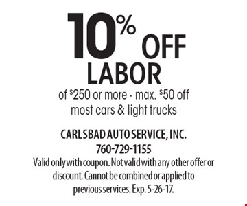 10% OFF labor of $250 or more - max. $50 offmost cars & light trucks. Valid only with coupon. Not valid with any other offer or discount. Cannot be combined or applied toprevious services. Exp. 5-26-17.