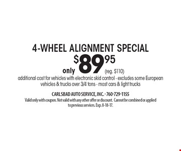 4-wheel alignment special only $89.95. Additional cost for vehicles with electronic skid control. Excludes some European. Vehicles & trucks over 3/4 tons. Most cars & light trucks. Valid only with coupon. Not valid with any other offer or discount. Cannot be combined or applied to previous services. Exp. 8-18-17.