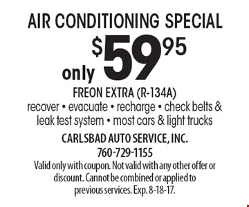 AIR CONDITIONING SPECIAL only $59.95. FREON EXTRA (R-134A). Recover, evacuate, recharge. Check belts & leak test system - most cars & light trucks. Valid only with coupon. Not valid with any other offer or discount. Cannot be combined or applied to previous services. Exp. 8-18-17.