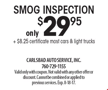 Smog inspection only $29.95 + $8.25 certificate. Most cars & light trucks. Valid only with coupon. Not valid with any other offer or discount. Cannot be combined or applied to previous services. Exp. 8-18-17.