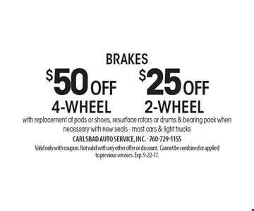 $25 OFF 2-wheel brakes with replacement of pads or shoes, resurface rotors or drums & bearing pack when necessary with new seals - most cars & light trucks. $50 OFF 4-wheel brakes with replacement of pads or shoes, resurface rotors or drums & bearing pack when necessary with new seals - most cars & light trucks. Valid only with coupon. Not valid with any other offer or discount. Cannot be combined or applied to previous services. Exp. 9-22-17.