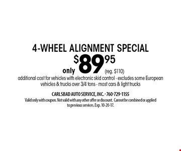 only $89.95 4-wheel alignment special additional cost for vehicles with electronic skid control - excludes some European vehicles & trucks over 3/4 tons - most cars & light trucks. Valid only with coupon. Not valid with any other offer or discount. Cannot be combined or applied to previous services. Exp. 10-20-17.