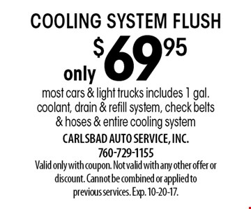 only $69.95 cooling system flush most cars & light trucks includes 1 gal. coolant, drain & refill system, check belts & hoses & entire cooling system. Valid only with coupon. Not valid with any other offer or discount. Cannot be combined or applied to previous services. Exp. 10-20-17.