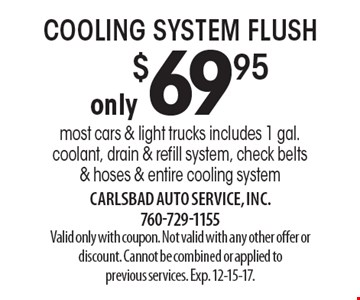 Only $69.95 Cooling System Flush. Most cars & light trucks. Includes 1 gal. coolant, drain & refill system, check belts & hoses & entire cooling system. Valid only with coupon. Not valid with any other offer or discount. Cannot be combined or applied to previous services. Exp. 12-15-17.
