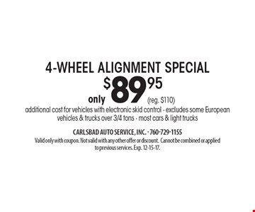 Only $89.95 4-Wheel Alignment Special. Additional cost for vehicles with electronic skid control - excludes some European vehicles & trucks over 3/4 tons - most cars & light trucks. Valid only with coupon. Not valid with any other offer or discount.Cannot be combined or applied to previous services. Exp. 12-15-17.