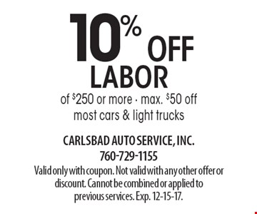 10% OFF labor of $250 or more - max. $50 offmost cars & light trucks. Valid only with coupon. Not valid with any other offer or discount. Cannot be combined or applied to previous services. Exp. 12-15-17.