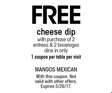 Free cheese dip with purchase of 2 entrees & 2 beverages. Dine in only. 1 coupon per table per visit. With this coupon. Not valid with other offers. Expires 5/26/17.