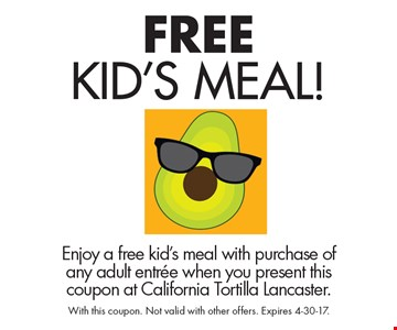 Free Kid's Meal! Enjoy a free kid's meal with purchase of any adult entree when you present this coupon at California Tortilla Lancaster. With this coupon. Not valid with other offers. Expires 4-30-17.