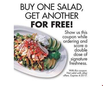 Buy One Salad, Get Another For Free! Show us this coupon while ordering and score a double dose of signature freshness. With this coupon. Not valid with other offers. Expires 4-30-17.
