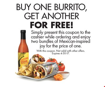 Buy One Burrito, Get Another For Free! Simply present this coupon to the cashier while ordering and enjoy two bundles of Mexican-inspired joy for the price of one. With this coupon. Not valid with other offers. Expires 4-30-17.