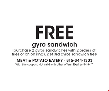 Free gyro sandwich. Purchase 2 gyros sandwiches with 2 orders of fries or onion rings, get 3rd gyros sandwich free. With this coupon. Not valid with other offers. Expires 5-19-17.