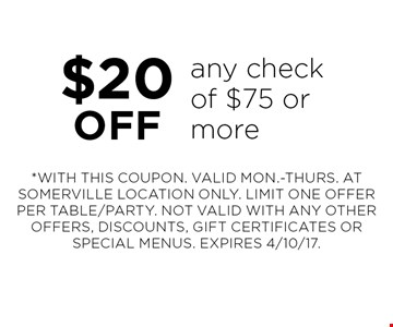 $20 off any check of $75 or more. *WITH THIS COUPON. VALID MON.-THURS. AT SOMERVILLE LOCATION ONLY. LIMIT ONE OFFER PER TABLE/PARTY. NOT VALID WITH ANY OTHER OFFERS, DISCOUNTS, GIFT CERTIFICATES OR SPECIAL MENUS. EXPIRES 4/10/17.