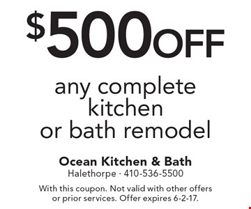 $500 off any complete kitchen or bath remodel. With this coupon. Not valid with other offers or prior services. Offer expires 6-2-17.