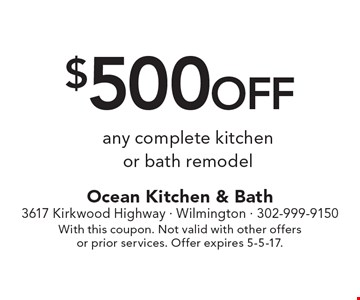 $500 off any complete kitchen or bath remodel. With this coupon. Not valid with other offers or prior services. Offer expires 5-5-17.