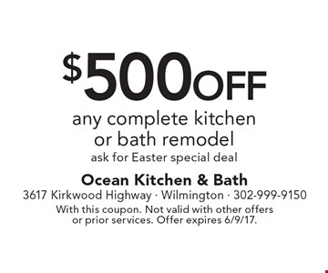 $500 off any complete kitchen or bath remodel. Ask for Easter special deal. With this coupon. Not valid with other offers or prior services. Offer expires 6/9/17.