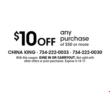 $10 off any purchase of $50 or more. With this coupon. Dine in or carryout. Not valid with other offers or prior purchases. Expires 4-14-17.