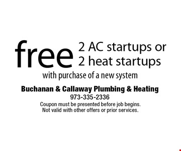 free 2 AC startups or 2 heat startups with purchase of a new system. Coupon must be presented before job begins. Not valid with other offers or prior services.