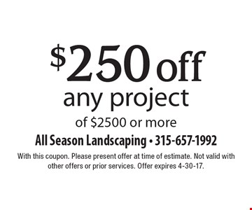 $250 off any project of $2500 or more. With this coupon. Please present offer at time of estimate. Not valid with other offers or prior services. Offer expires 4-30-17.