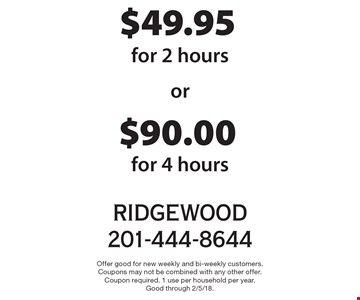 $90.00 cleaning for 4 hours or $49.95 cleaning for 2 hours. Offer good for new weekly and bi-weekly customers. Coupons may not be combined with any other offer.Coupon required. 1 use per household per year.Good through 2/5/18.