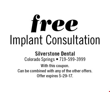 Free Implant Consultation. With this coupon. Can be combined with any of the other offers. Offer expires 5-29-17.