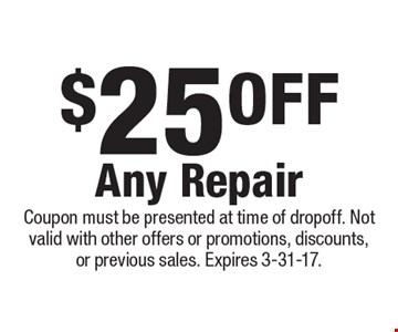 $25 Off Any Repair. Coupon must be presented at time of dropoff. Not valid with other offers or promotions, discounts, or previous sales. Expires 3-31-17.