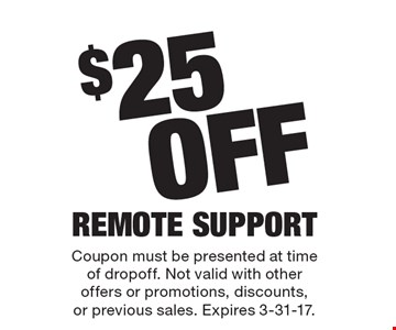 $25 Off Remote Support. Coupon must be presented at time of dropoff. Not valid with other offers or promotions, discounts, or previous sales. Expires 3-31-17.