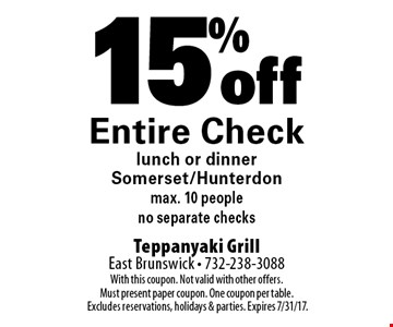 15% off entire check lunch or dinner. Somerset/Hunterdon. Max. 10 people. No separate checks. With this coupon. Not valid with other offers. Must present paper coupon. One coupon per table. Excludes reservations, holidays & parties. Expires 7/31/17.