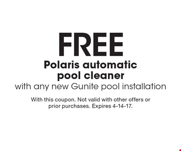 FREE Polaris automatic pool cleaner with any new Gunite pool installation. With this coupon. Not valid with other offers or prior purchases. Expires 4-14-17.