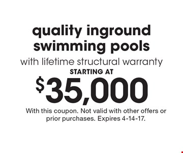 STARTING AT $35,000 quality inground swimming pools with lifetime structural warranty. With this coupon. Not valid with other offers or prior purchases. Expires 4-14-17.