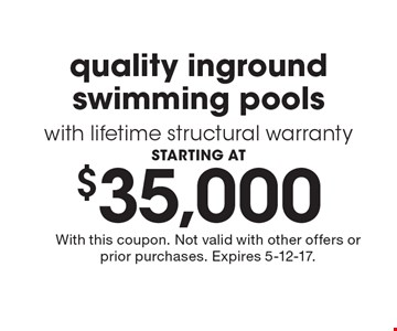 STARTING AT $35,000 quality inground swimming pools with lifetime structural warranty. With this coupon. Not valid with other offers or prior purchases. Expires 5-12-17.