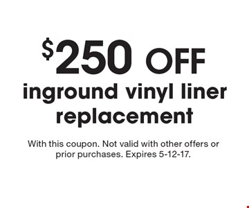 $250 OFF inground vinyl liner replacement. With this coupon. Not valid with other offers or prior purchases. Expires 5-12-17.