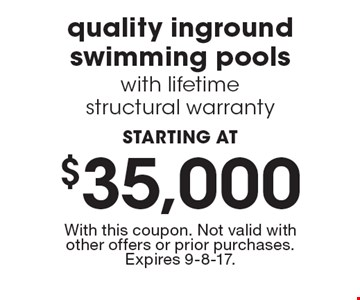 STARTING AT $35,000 quality inground swimming pools with lifetime structural warranty. With this coupon. Not valid with other offers or prior purchases. Expires 9-8-17.