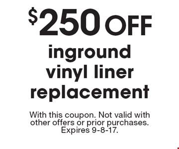 $250 OFF inground vinyl liner replacement. With this coupon. Not valid with other offers or prior purchases. Expires 9-8-17.
