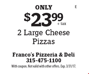 $23.99 - 2 Large Cheese Pizzas. With coupon. Not valid with other offers. Exp. 3/31/17.