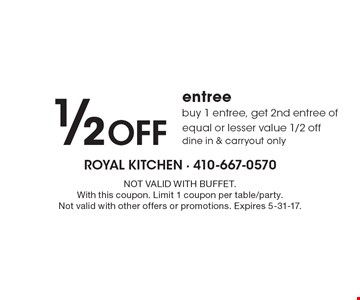 1/2 Off entree. Buy 1 entree, get 2nd entree of equal or lesser value 1/2 off. Dine in & carryout only. NOT VALID WITH BUFFET. With this coupon. Limit 1 coupon per table/party. Not valid with other offers or promotions. Expires 5-31-17.