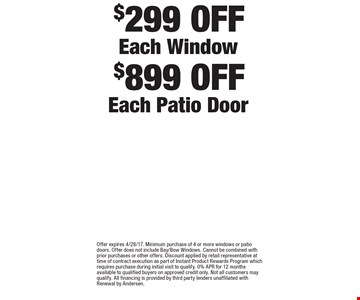 $899 OFF Each Patio Door. $299 OFF Each Window. . Offer expires 4/28/17. Minimum purchase of 4 or more windows or patio doors. Offer does not include Bay/Bow Windows. Cannot be combined with prior purchases or other offers. Discount applied by retail representative at time of contract execution as part of Instant Product Rewards Program which requires purchase during initial visit to qualify. 0% APR for 12 months available to qualified buyers on approved credit only. Not all customers may qualify. All financing is provided by third party lenders unaffiliated with Renewal by Andersen.