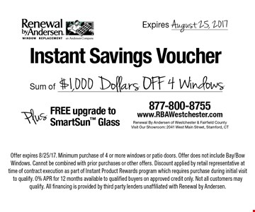 Instant Savings Voucher. Sum of $1,000 Dollars OFF 4 Windows Plus FREE upgrade to SmartSun Glass. Offer expires 8/25/17. Minimum purchase of 4 or more windows or patio doors. Offer does not include Bay/Bow Windows. Cannot be combined with prior purchases or other offers. Discount applied by retail representative at time of contract execution as part of Instant Product Rewards program which requires purchase during initial visit to qualify. 0% APR for 12 months available to qualified buyers on approved credit only. Not all customers may qualify. All financing is provided by third party lenders unaffiliated with Renewal by Andersen.