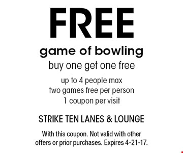 Free game of bowling buy one get one freeup to 4 people maxtwo games free per person1 coupon per visit. With this coupon. Not valid with other offers or prior purchases. Expires 4-21-17.