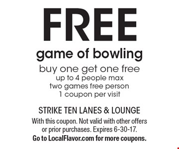 FREE game of bowling. Buy one get one free up to 4 people max. Two games free person. 1 coupon per visit. With this coupon. Not valid with other offers or prior purchases. Expires 6-30-17. Go to LocalFlavor.com for more coupons.