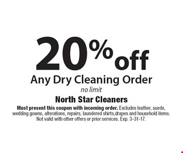 20% off Any Dry Cleaning Order no limit. Must present this coupon with incoming order. Excludes leather, suede, wedding gowns, alterations, repairs, laundered shirts, drapes and household items. Not valid with other offers or prior services. Exp. 3-31-17.