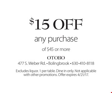 $15 off any purchase of $45 or more. Excludes liquor. 1 per table. Dine in only. Not applicable with other promotions. Offer expires 4/21/17.