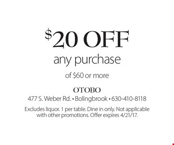 $20 off any purchase of $60 or more. Excludes liquor. 1 per table. Dine in only. Not applicable with other promotions. Offer expires 4/21/17.