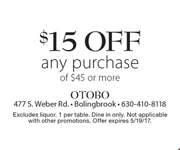 $15 off any purchase of $45 or more. Excludes liquor. 1 per table. Dine in only. Not applicable with other promotions. Offer expires 5/19/17.