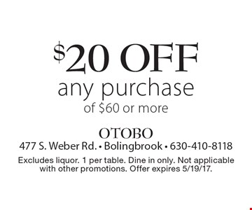 $20 off any purchase of $60 or more. Excludes liquor. 1 per table. Dine in only. Not applicable with other promotions. Offer expires 5/19/17.